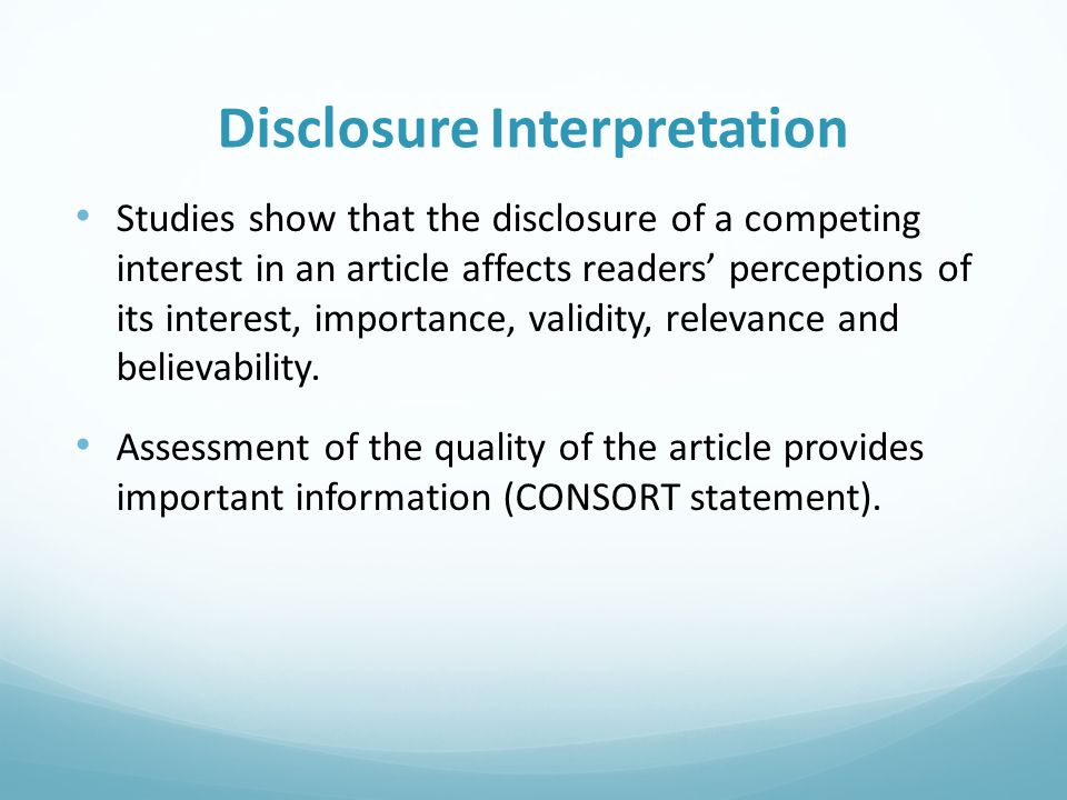 Disclosure Interpretation Studies show that the disclosure of a competing interest in an article affects readers' perceptions of its interest, importa