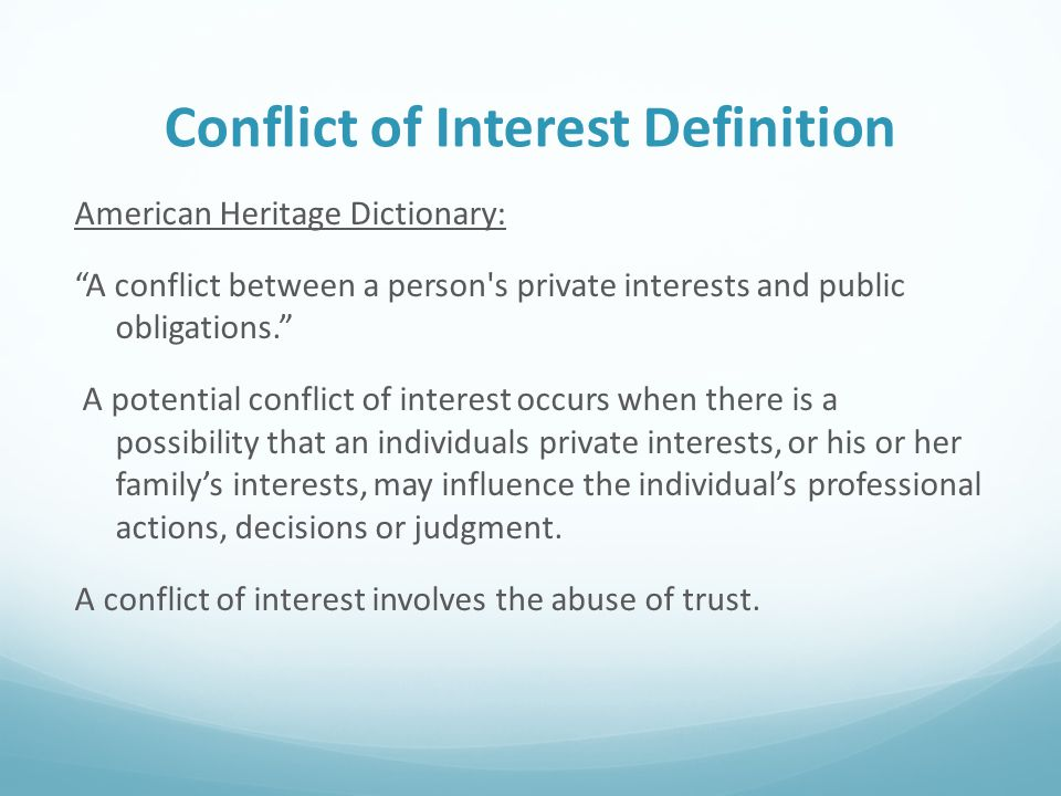 Conflict of Interest Definition American Heritage Dictionary: A conflict between a person s private interests and public obligations. A potential conflict of interest occurs when there is a possibility that an individuals private interests, or his or her family's interests, may influence the individual's professional actions, decisions or judgment.