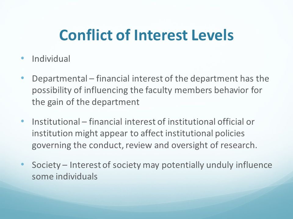 Conflict of Interest Levels Individual Departmental – financial interest of the department has the possibility of influencing the faculty members behavior for the gain of the department Institutional – financial interest of institutional official or institution might appear to affect institutional policies governing the conduct, review and oversight of research.