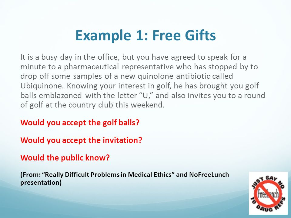 Example 1: Free Gifts It is a busy day in the office, but you have agreed to speak for a minute to a pharmaceutical representative who has stopped by