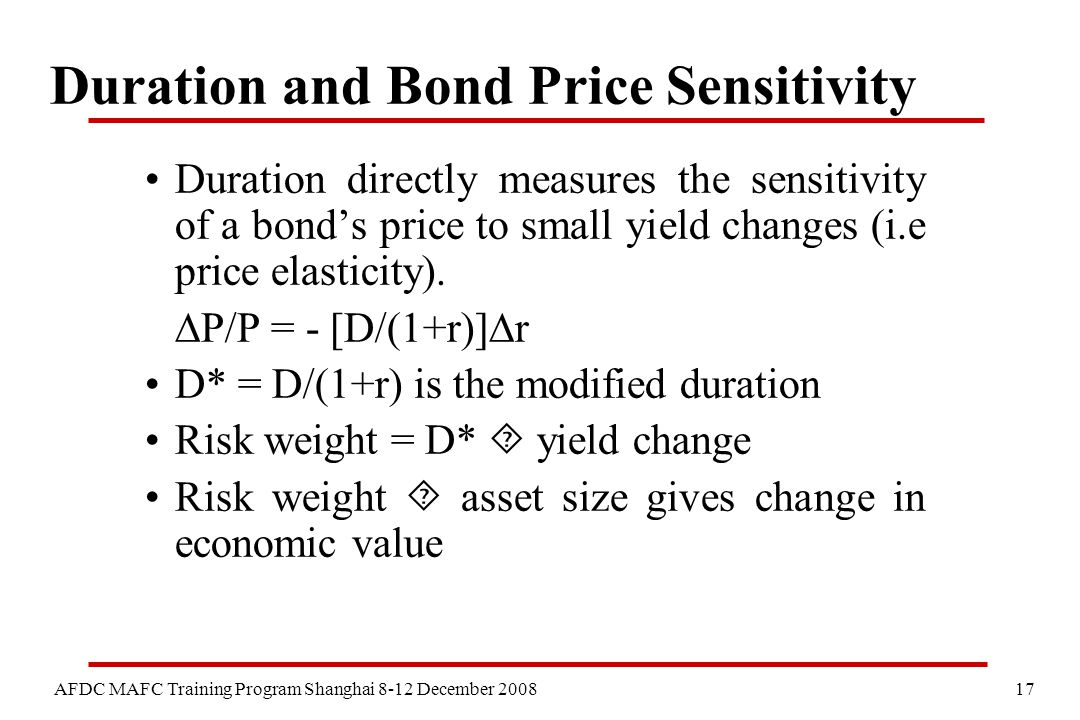 17 AFDC MAFC Training Program Shanghai 8-12 December 2008 Duration and Bond Price Sensitivity Duration directly measures the sensitivity of a bond's price to small yield changes (i.e price elasticity).