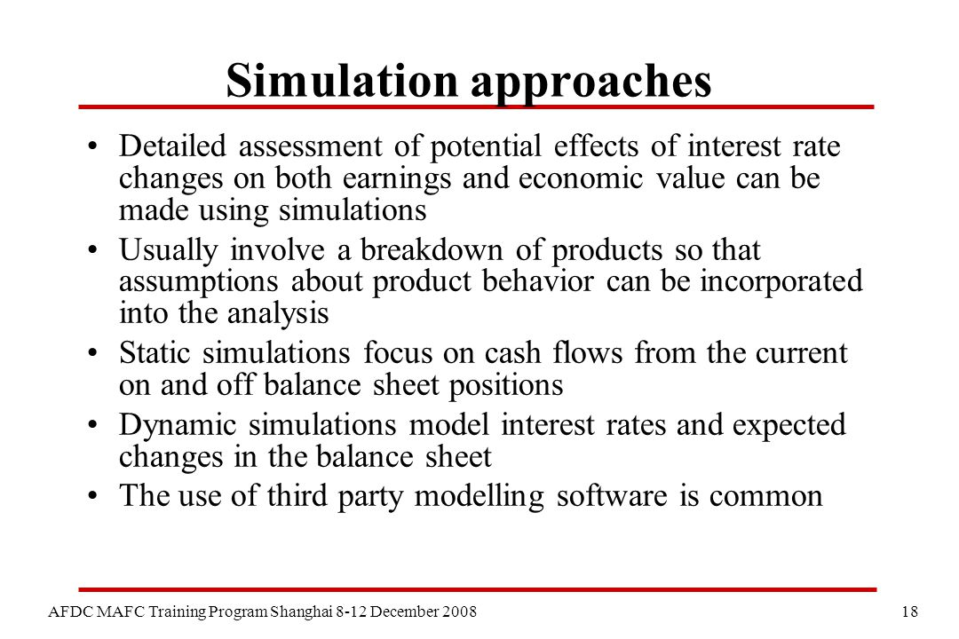 18 AFDC MAFC Training Program Shanghai 8-12 December 2008 Simulation approaches Detailed assessment of potential effects of interest rate changes on both earnings and economic value can be made using simulations Usually involve a breakdown of products so that assumptions about product behavior can be incorporated into the analysis Static simulations focus on cash flows from the current on and off balance sheet positions Dynamic simulations model interest rates and expected changes in the balance sheet The use of third party modelling software is common