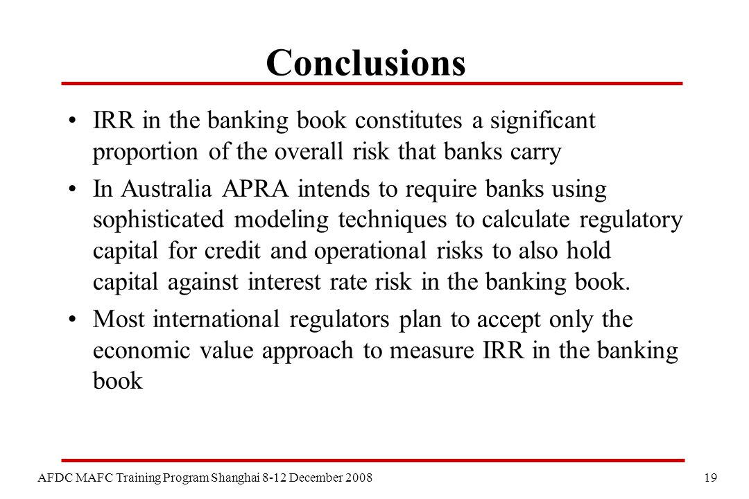 19 AFDC MAFC Training Program Shanghai 8-12 December 2008 Conclusions IRR in the banking book constitutes a significant proportion of the overall risk that banks carry In Australia APRA intends to require banks using sophisticated modeling techniques to calculate regulatory capital for credit and operational risks to also hold capital against interest rate risk in the banking book.