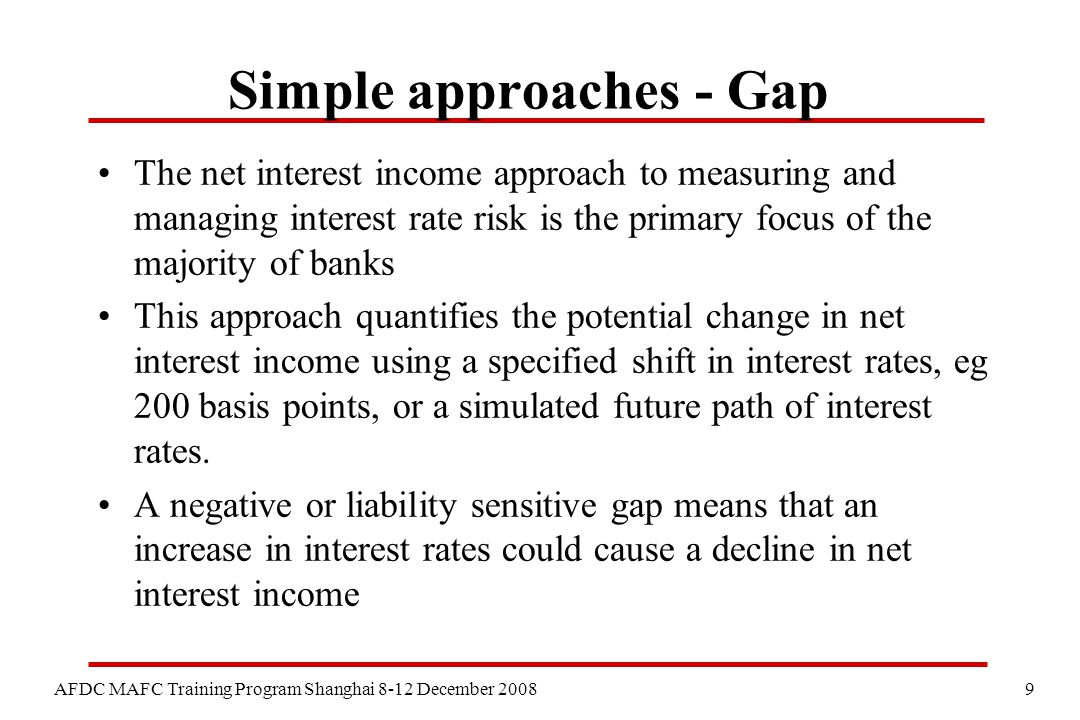 9 AFDC MAFC Training Program Shanghai 8-12 December 2008 Simple approaches - Gap The net interest income approach to measuring and managing interest rate risk is the primary focus of the majority of banks This approach quantifies the potential change in net interest income using a specified shift in interest rates, eg 200 basis points, or a simulated future path of interest rates.