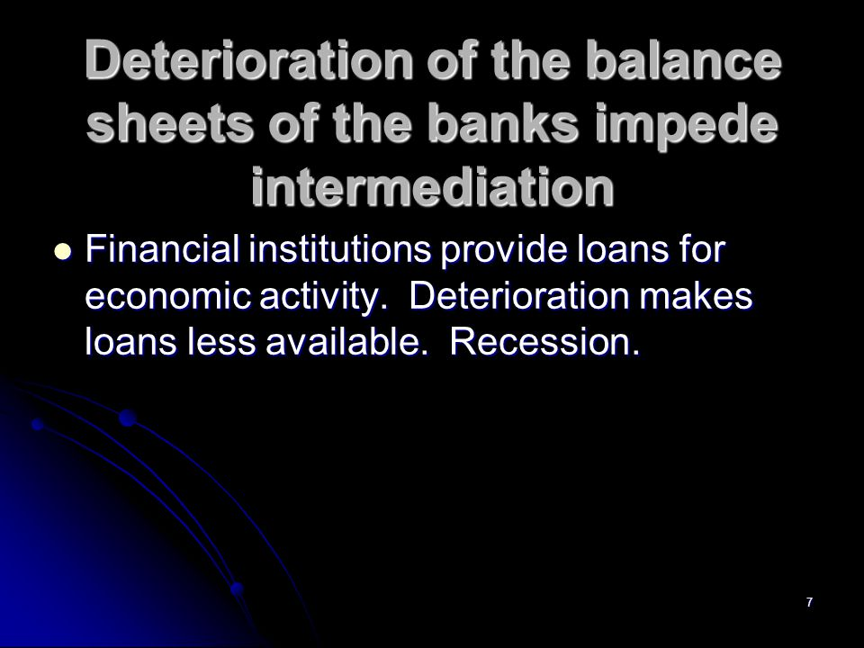 7 Deterioration of the balance sheets of the banks impede intermediation Financial institutions provide loans for economic activity.