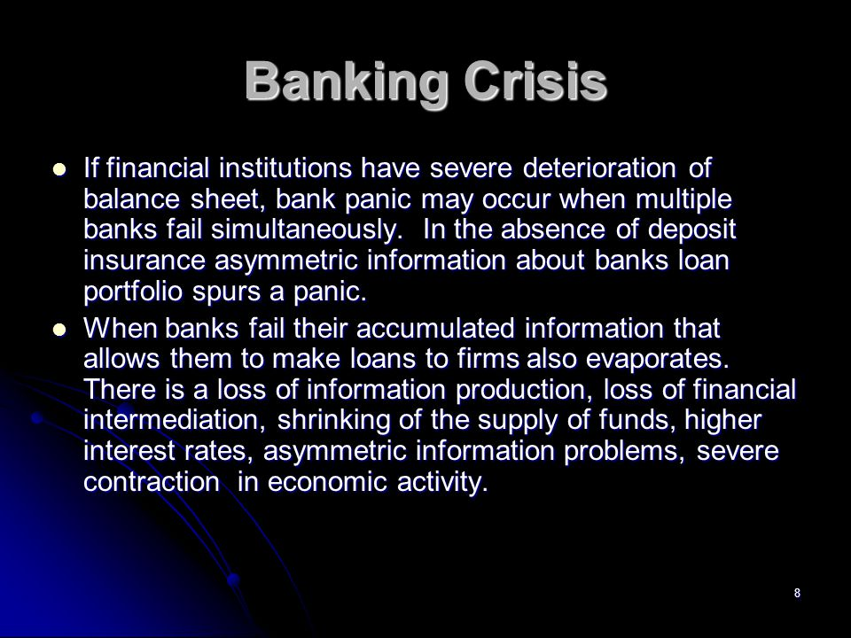 8 Banking Crisis If financial institutions have severe deterioration of balance sheet, bank panic may occur when multiple banks fail simultaneously.