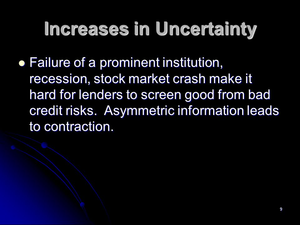 9 Increases in Uncertainty Failure of a prominent institution, recession, stock market crash make it hard for lenders to screen good from bad credit risks.