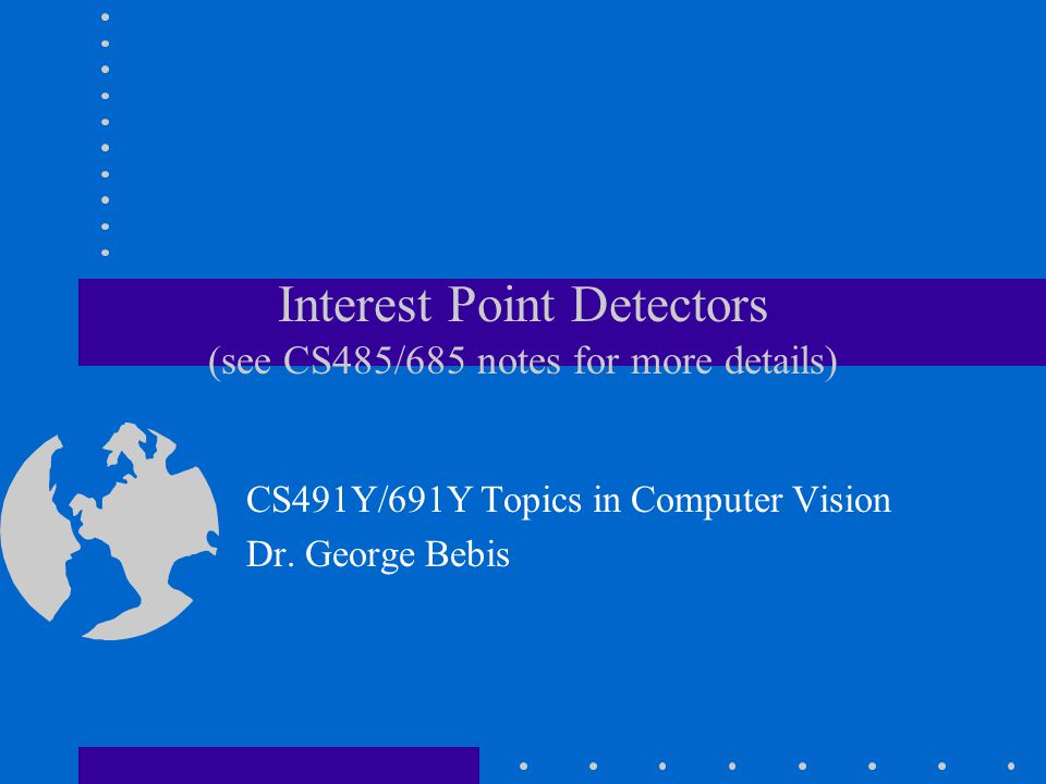 Interest Point Detectors (see CS485/685 notes for more details) CS491Y/691Y Topics in Computer Vision Dr. George Bebis