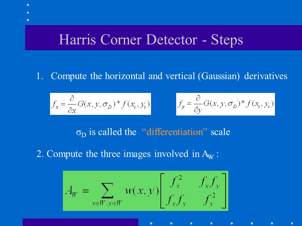 """Harris Corner Detector - Steps σ D is called the """"differentiation"""" scale 1.Compute the horizontal and vertical (Gaussian) derivatives 2. Compute the t"""