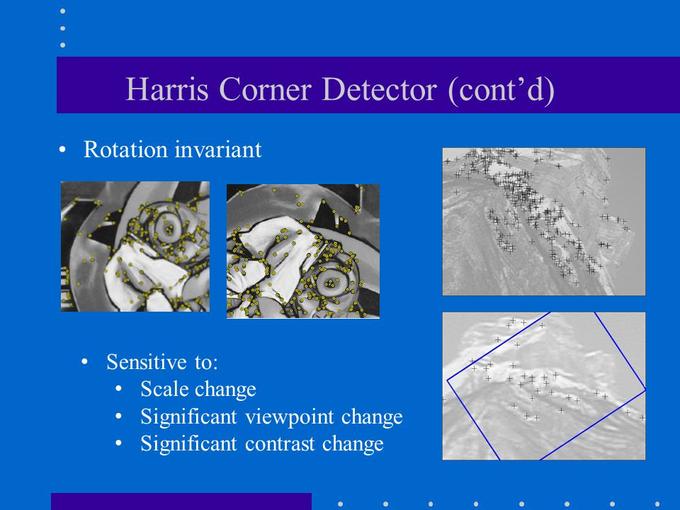 Harris Corner Detector (cont'd) Rotation invariant Sensitive to: Scale change Significant viewpoint change Significant contrast change