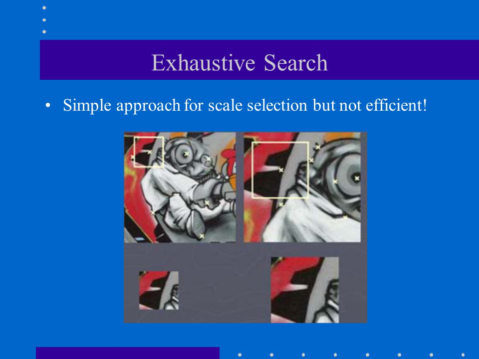 Exhaustive Search Simple approach for scale selection but not efficient!