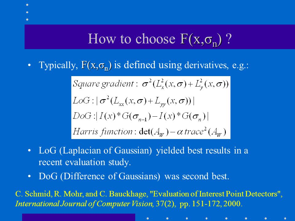 F(x,σ n ) How to choose F(x,σ n ) ? F(x,σ n )Typically, F(x,σ n ) is defined using derivatives, e.g.: LoG (Laplacian of Gaussian) yielded best results