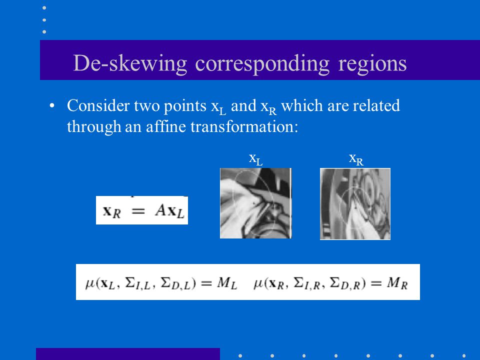 De-skewing corresponding regions Consider two points x L and x R which are related through an affine transformation: xLxL xRxR