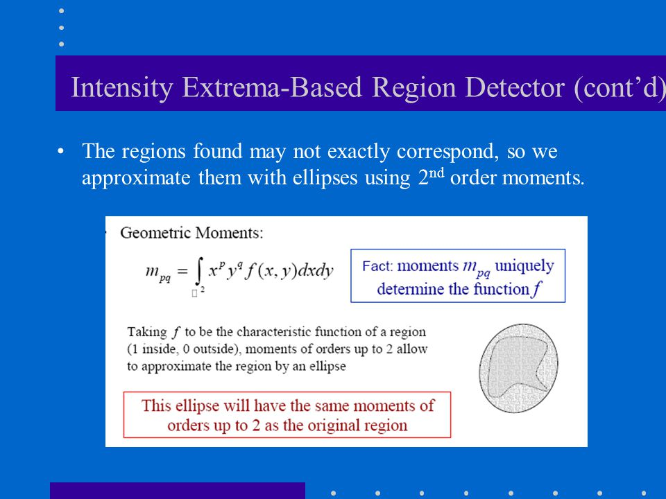 Intensity Extrema-Based Region Detector (cont'd) The regions found may not exactly correspond, so we approximate them with ellipses using 2 nd order m