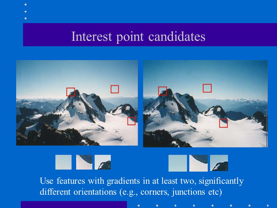Interest point candidates Use features with gradients in at least two, significantly different orientations (e.g., corners, junctions etc)