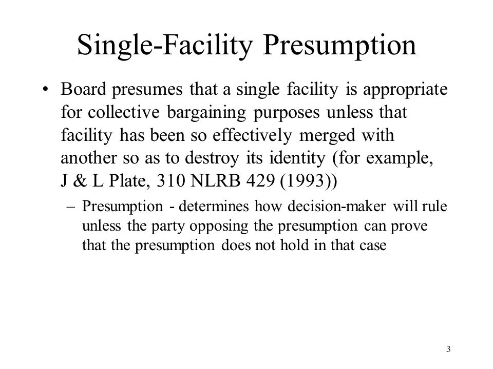 3 Single-Facility Presumption Board presumes that a single facility is appropriate for collective bargaining purposes unless that facility has been so
