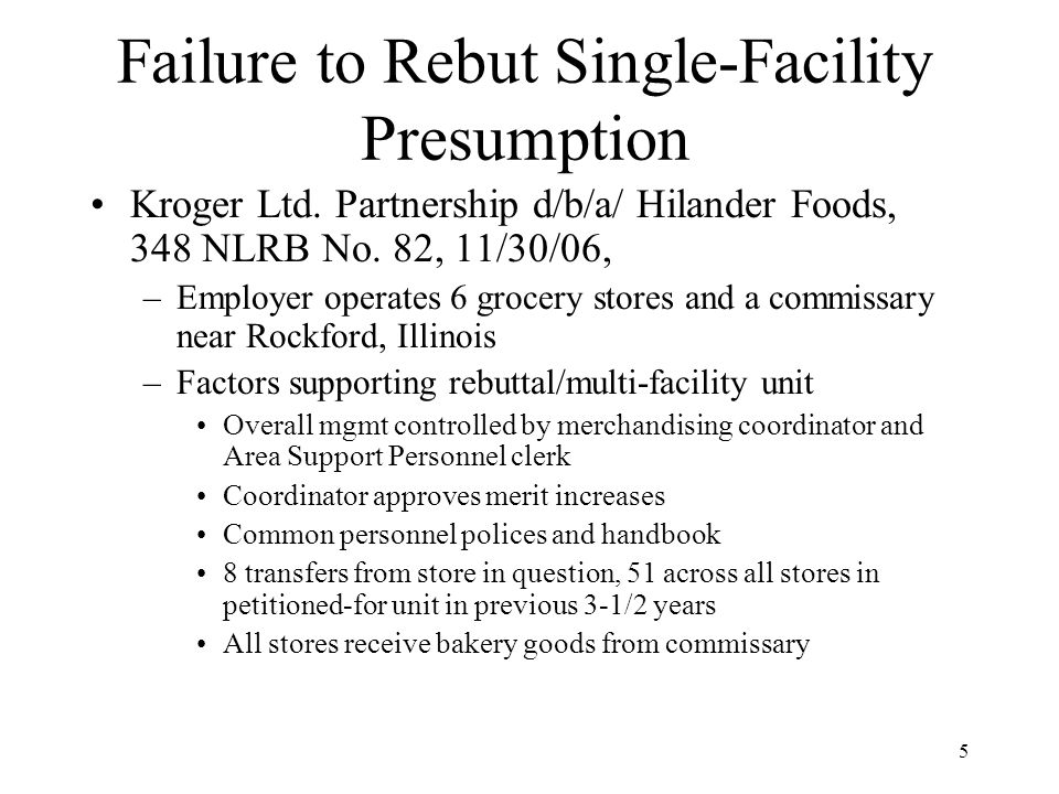 5 Failure to Rebut Single-Facility Presumption Kroger Ltd. Partnership d/b/a/ Hilander Foods, 348 NLRB No. 82, 11/30/06, –Employer operates 6 grocery