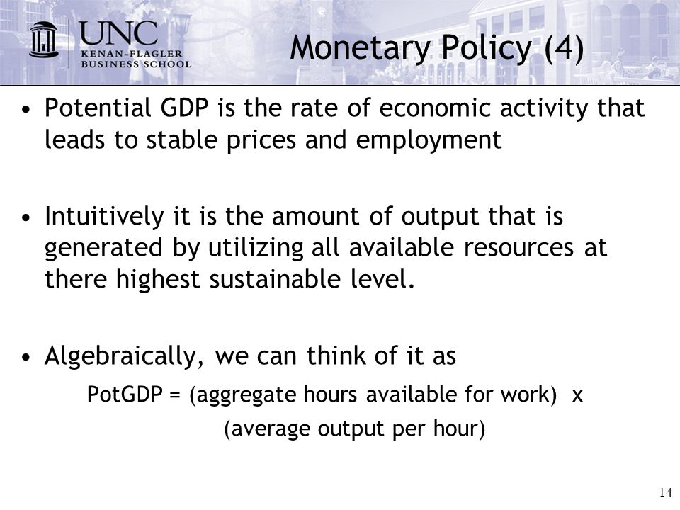 14 Monetary Policy (4) Potential GDP is the rate of economic activity that leads to stable prices and employment Intuitively it is the amount of output that is generated by utilizing all available resources at there highest sustainable level.