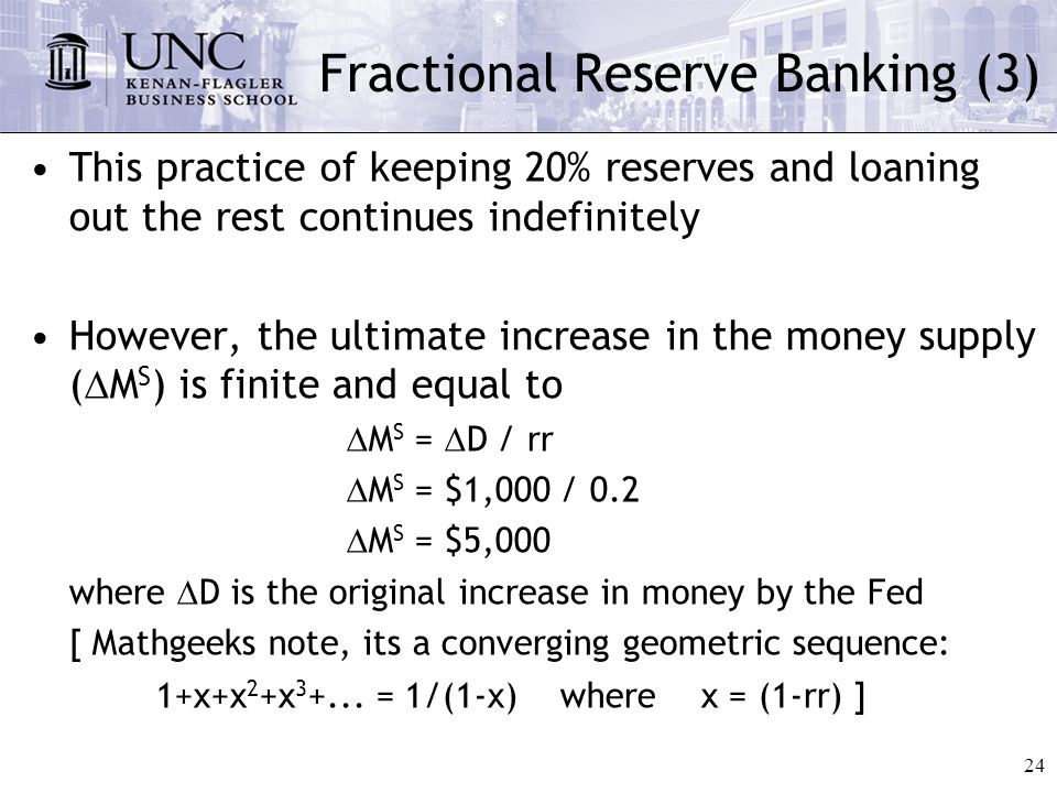 24 Fractional Reserve Banking (3) This practice of keeping 20% reserves and loaning out the rest continues indefinitely However, the ultimate increase in the money supply (  M S ) is finite and equal to  M S =  D / rr  M S = $1,000 / 0.2  M S = $5,000 where  D is the original increase in money by the Fed [ Mathgeeks note, its a converging geometric sequence: 1+x+x 2 +x 3 +...