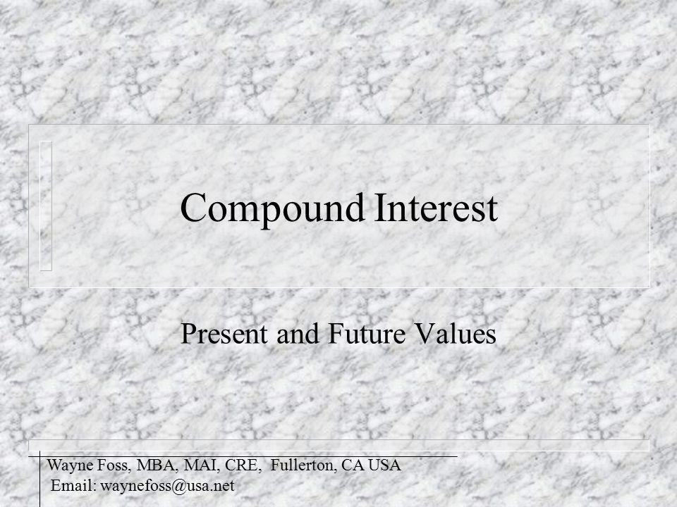 Compound Interest Present and Future Values Wayne Foss, MBA, MAI, CRE, Fullerton, CA USA Email: waynefoss@usa.net