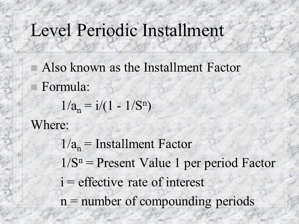 Level Periodic Installment n Also known as the Installment Factor n Formula: 1/a n = i/(1 - 1/S n ) Where: 1/a n = Installment Factor 1/S n = Present Value 1 per period Factor i = effective rate of interest n = number of compounding periods