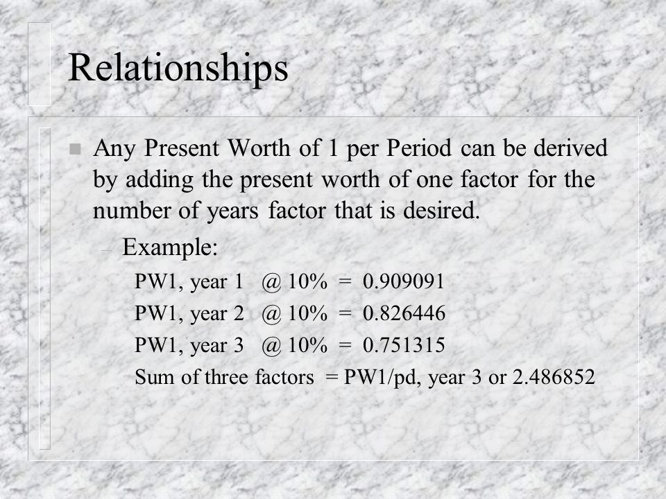 Relationships n Any Present Worth of 1 per Period can be derived by adding the present worth of one factor for the number of years factor that is desired.