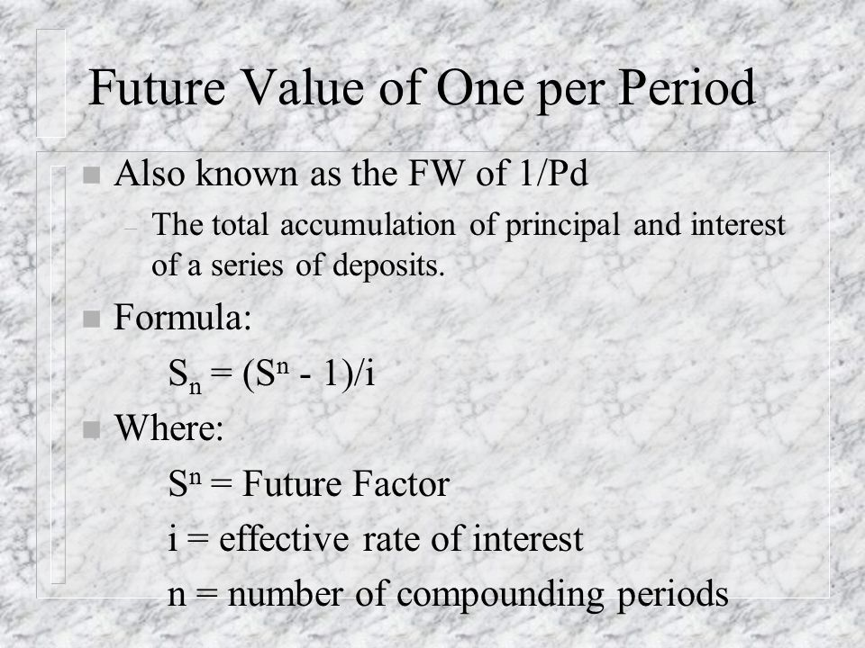 Future Value of One per Period n Also known as the FW of 1/Pd – The total accumulation of principal and interest of a series of deposits.