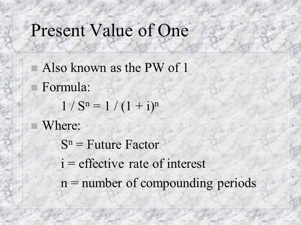 Present Value of One n Also known as the PW of 1 n Formula: 1 / S n = 1 / (1 + i) n n Where: S n = Future Factor i = effective rate of interest n = number of compounding periods