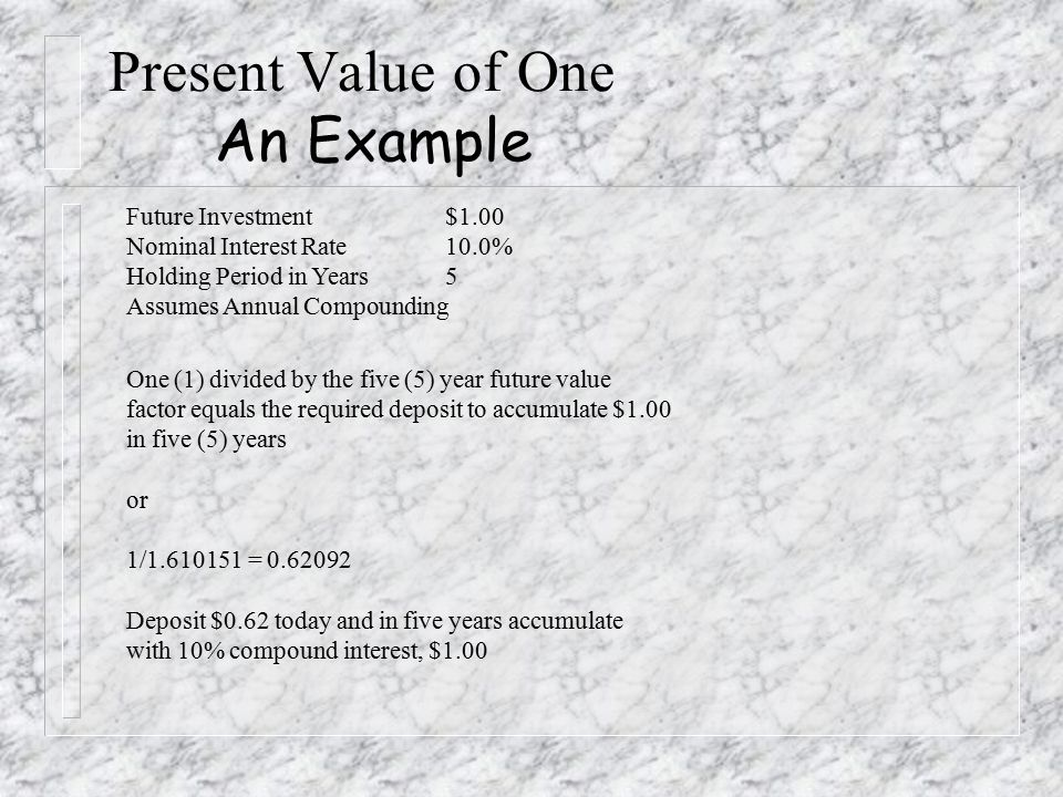 Present Value of One An Example Future Investment$1.00 Nominal Interest Rate10.0% Holding Period in Years5 Assumes Annual Compounding One (1) divided by the five (5) year future value factor equals the required deposit to accumulate $1.00 in five (5) years or 1/1.610151 = 0.62092 Deposit $0.62 today and in five years accumulate with 10% compound interest, $1.00
