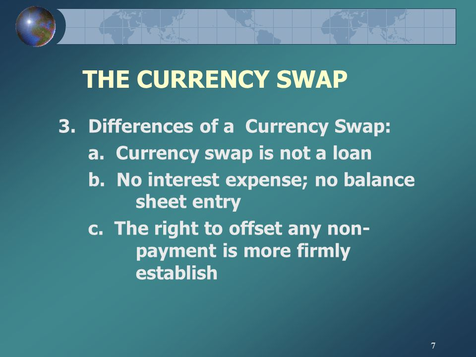 7 THE CURRENCY SWAP 3.Differences of a Currency Swap: a.