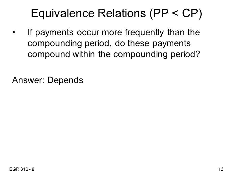 EGR 312 - 813 Equivalence Relations (PP < CP) If payments occur more frequently than the compounding period, do these payments compound within the com