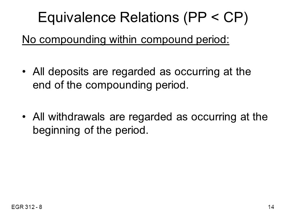 EGR 312 - 814 Equivalence Relations (PP < CP) No compounding within compound period: All deposits are regarded as occurring at the end of the compounding period.