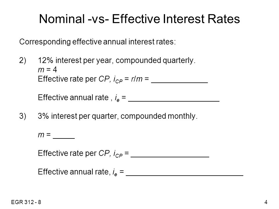 EGR 312 - 85 Nominal -vs- Effective Interest Rates Example: You are purchasing a new home and have been quoted a 15 year 6.25% APR loan.