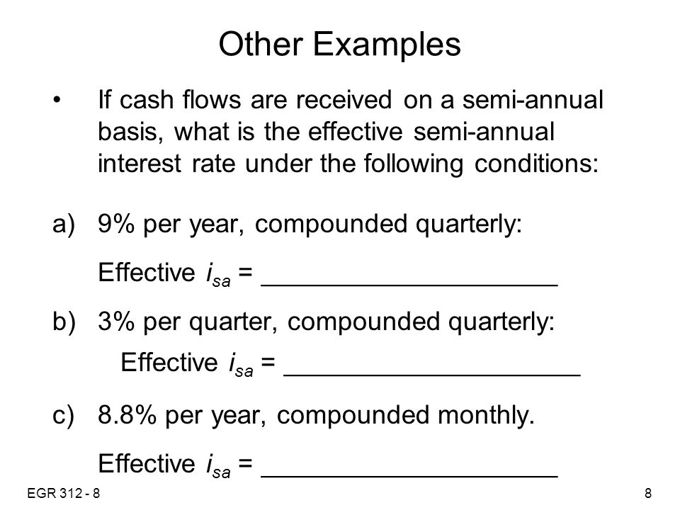 EGR 312 - 88 Other Examples If cash flows are received on a semi-annual basis, what is the effective semi-annual interest rate under the following conditions: a)9% per year, compounded quarterly: Effective i sa = ____________________ b)3% per quarter, compounded quarterly: Effective i sa = ____________________ c)8.8% per year, compounded monthly.