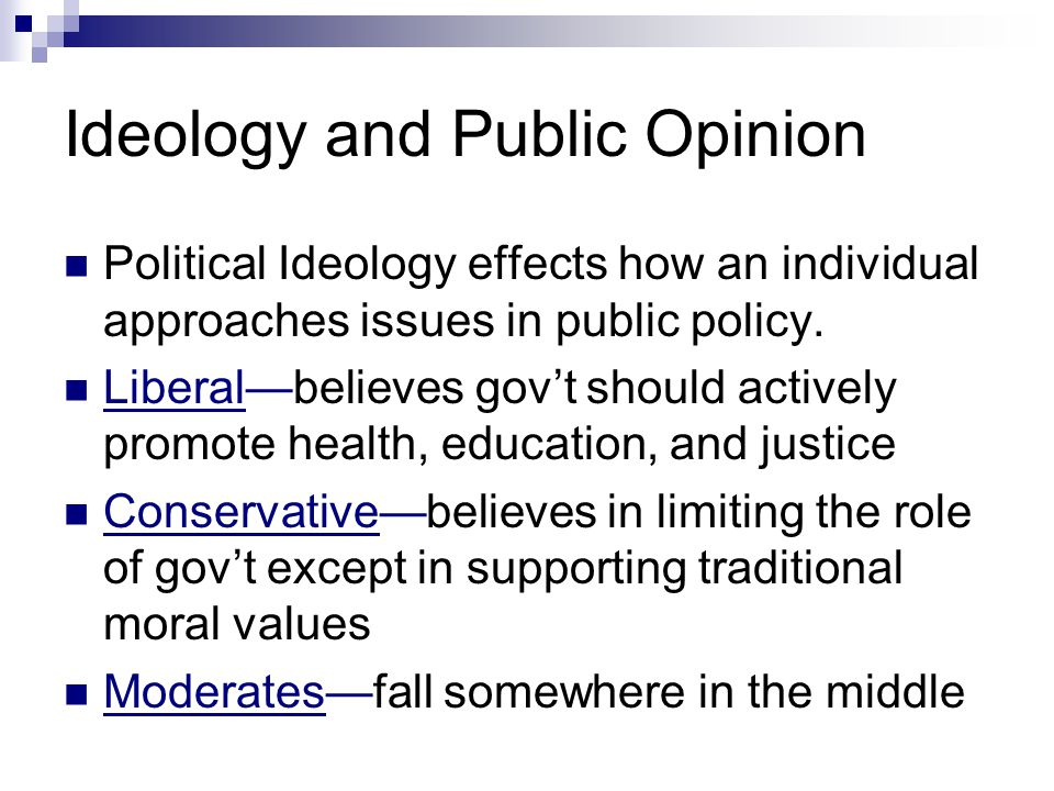 Ideology and Public Opinion Political Ideology effects how an individual approaches issues in public policy. Liberal—believes gov't should actively pr