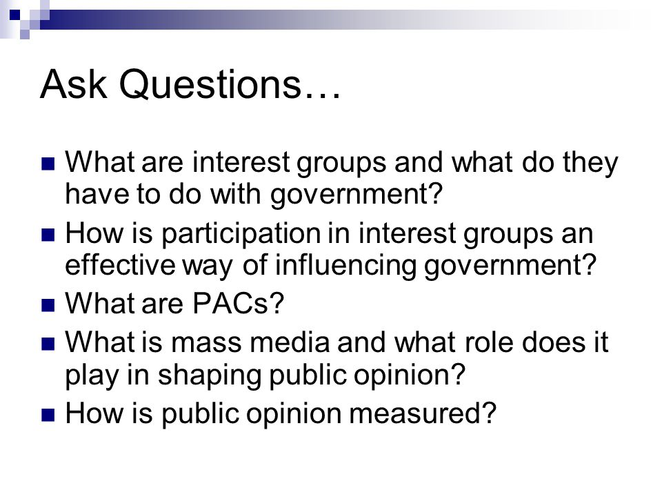 Ask Questions… What are interest groups and what do they have to do with government? How is participation in interest groups an effective way of influ