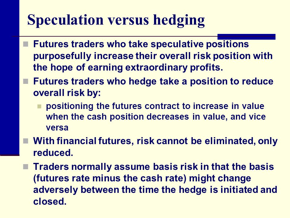 Speculation versus hedging Futures traders who take speculative positions purposefully increase their overall risk position with the hope of earning e
