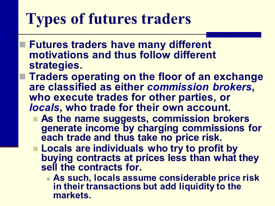 Traders are further classified by the strategies they pursue At one extreme is the speculator who takes a position with the objective of making a profit … Speculators try to guess the direction that prices will move and time their trades to sell at higher prices than the purchase price.