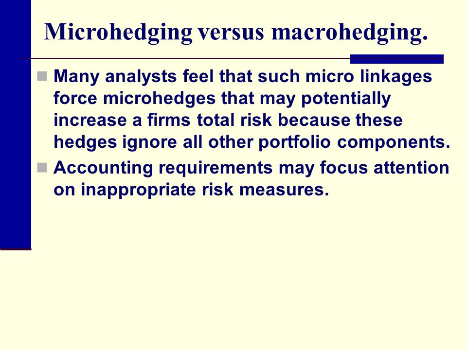 Microhedging versus macrohedging. Many analysts feel that such micro linkages force microhedges that may potentially increase a firms total risk becau