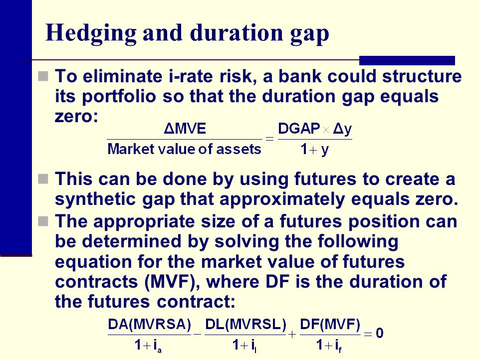Hedging and duration gap To eliminate i-rate risk, a bank could structure its portfolio so that the duration gap equals zero: This can be done by usin