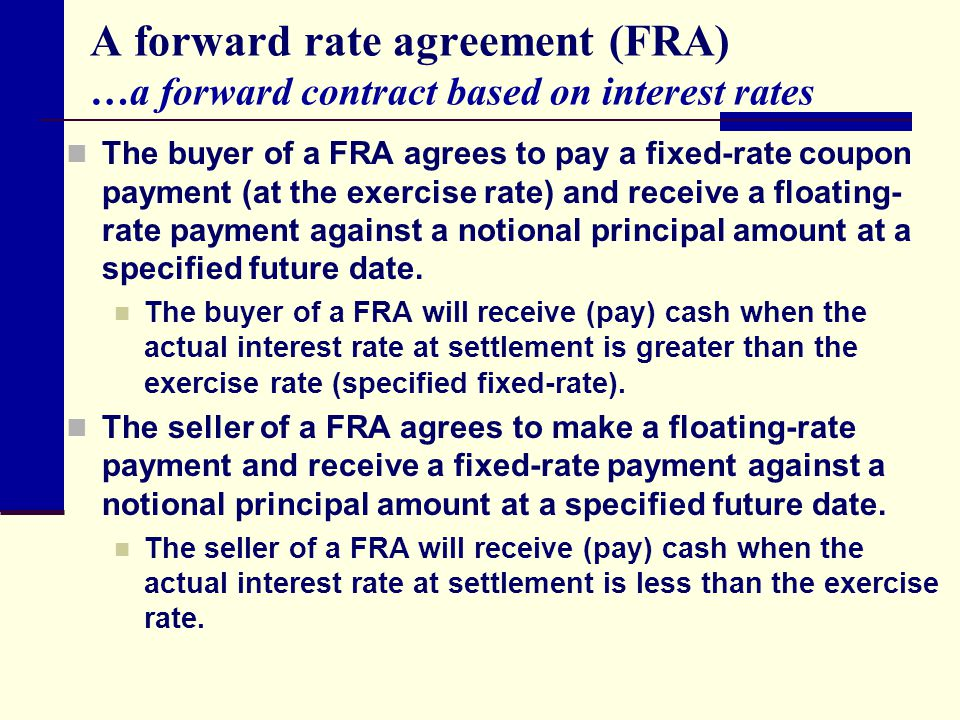 A forward rate agreement (FRA) …a forward contract based on interest rates The buyer of a FRA agrees to pay a fixed-rate coupon payment (at the exerci
