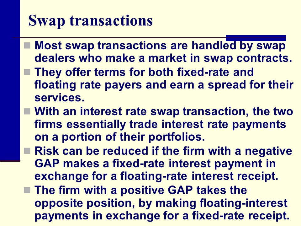 Swap transactions Most swap transactions are handled by swap dealers who make a market in swap contracts. They offer terms for both fixed-rate and flo