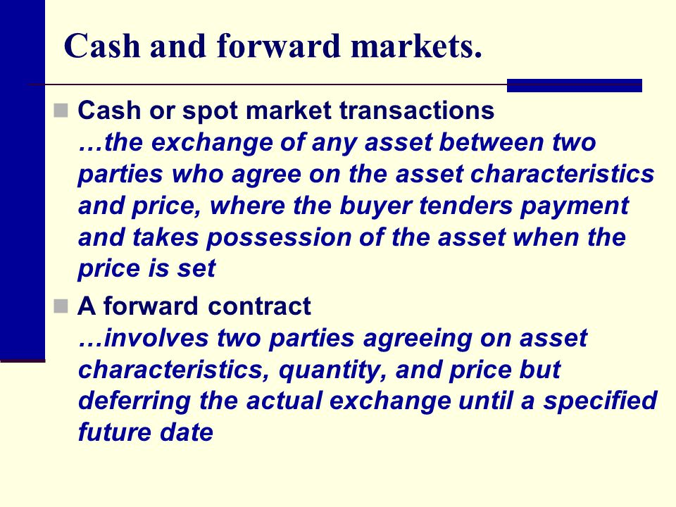 Futures versus forward contracts Futures contracts differ from forward contracts because futures contracts: are traded on formal exchanges, the most prominent in the United States are the Chicago Board of Trade (CBOT) and the Chicago Mercantile Exchange (CME) involve standardized instruments, and positions require a daily marking to market.