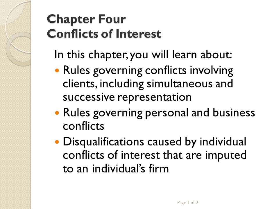 Chapter Four Conflicts of Interest In this chapter, you will learn about: Rules governing conflicts involving clients, including simultaneous and successive representation Rules governing personal and business conflicts Disqualifications caused by individual conflicts of interest that are imputed to an individual's firm Page 1 of 2