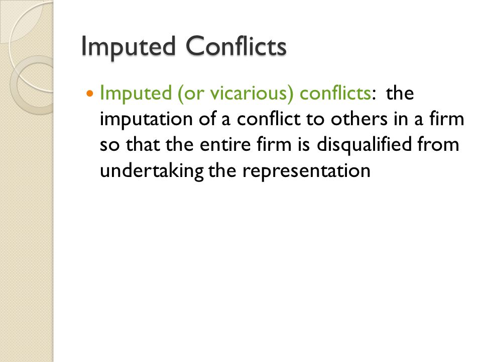 Imputed Conflicts Imputed (or vicarious) conflicts: the imputation of a conflict to others in a firm so that the entire firm is disqualified from undertaking the representation