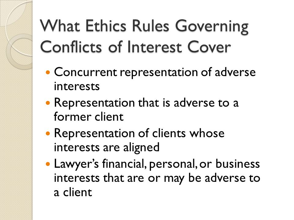 What Ethics Rules Governing Conflicts of Interest Cover Concurrent representation of adverse interests Representation that is adverse to a former client Representation of clients whose interests are aligned Lawyer's financial, personal, or business interests that are or may be adverse to a client