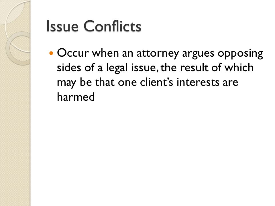 Issue Conflicts Occur when an attorney argues opposing sides of a legal issue, the result of which may be that one client's interests are harmed