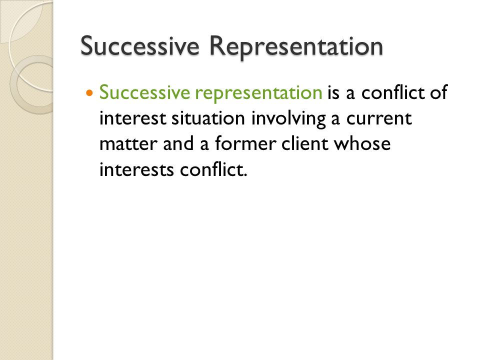 Successive Representation Successive representation is a conflict of interest situation involving a current matter and a former client whose interests conflict.