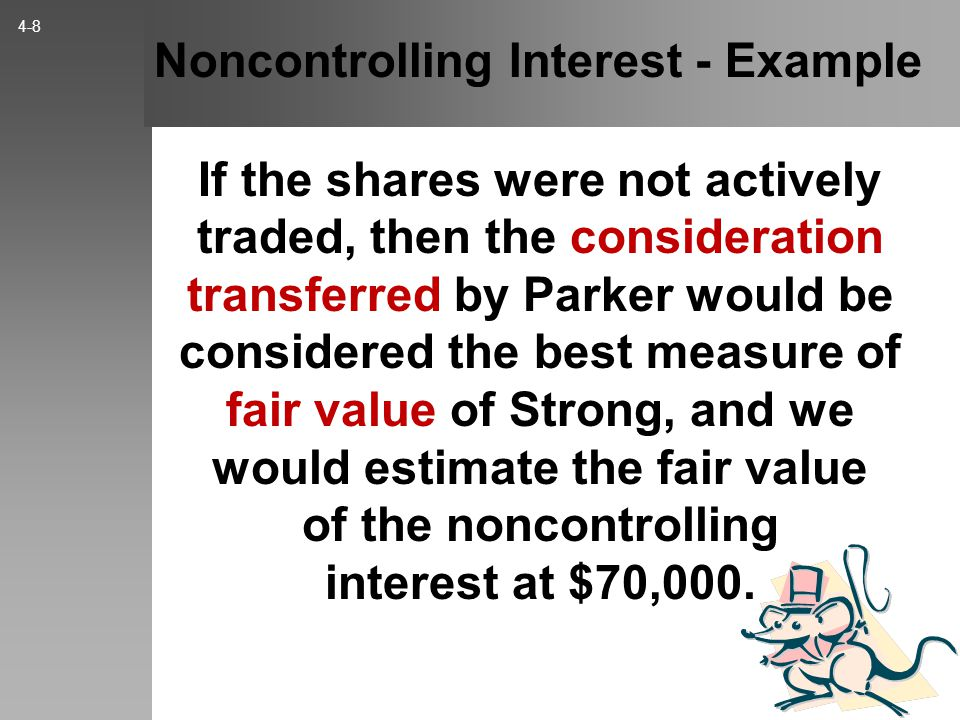 Noncontrolling Interest - Example If the shares were not actively traded, then the consideration transferred by Parker would be considered the best measure of fair value of Strong, and we would estimate the fair value of the noncontrolling interest at $70,000.