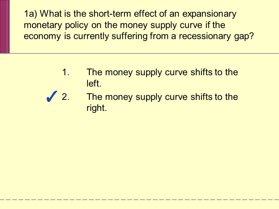 1a) What is the short-term effect of an expansionary monetary policy on the money supply curve if the economy is currently suffering from a recessionary gap.